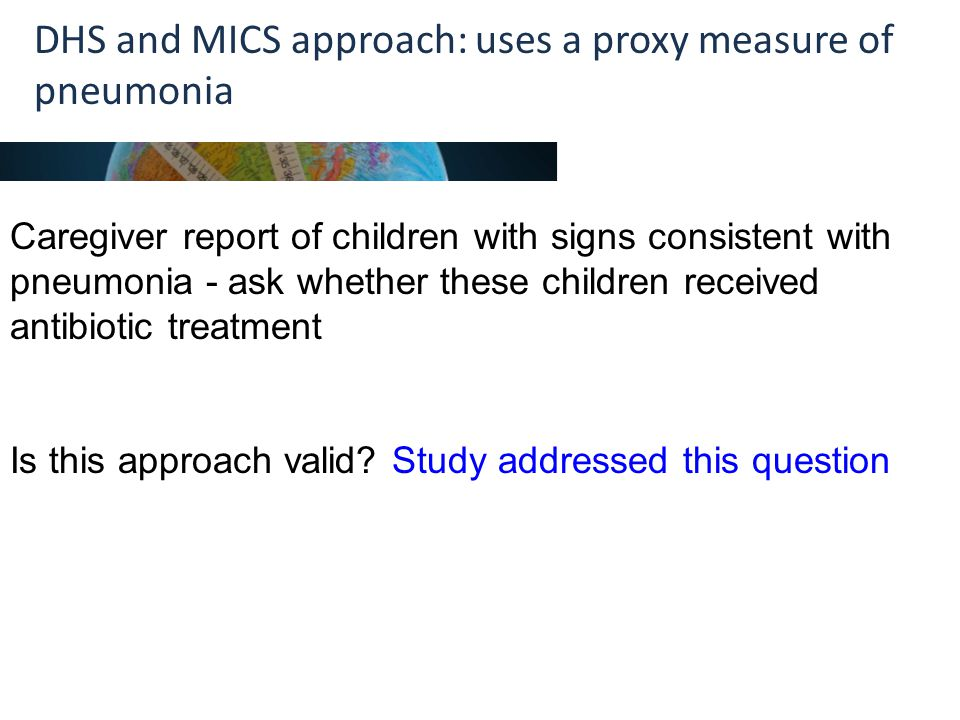 DHS and MICS approach: uses a proxy measure of pneumonia Caregiver report of children with signs consistent with pneumonia - ask whether these children received antibiotic treatment Is this approach valid.