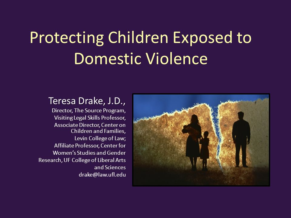 Protecting Children Exposed to Domestic Violence Teresa Drake, J.D., Director, The Source Program, Visiting Legal Skills Professor, Associate Director, Center on Children and Families, Levin College of Law; Affiliate Professor, Center for Women's Studies and Gender Research, UF College of Liberal Arts and Sciences drake@law.ufl.edu