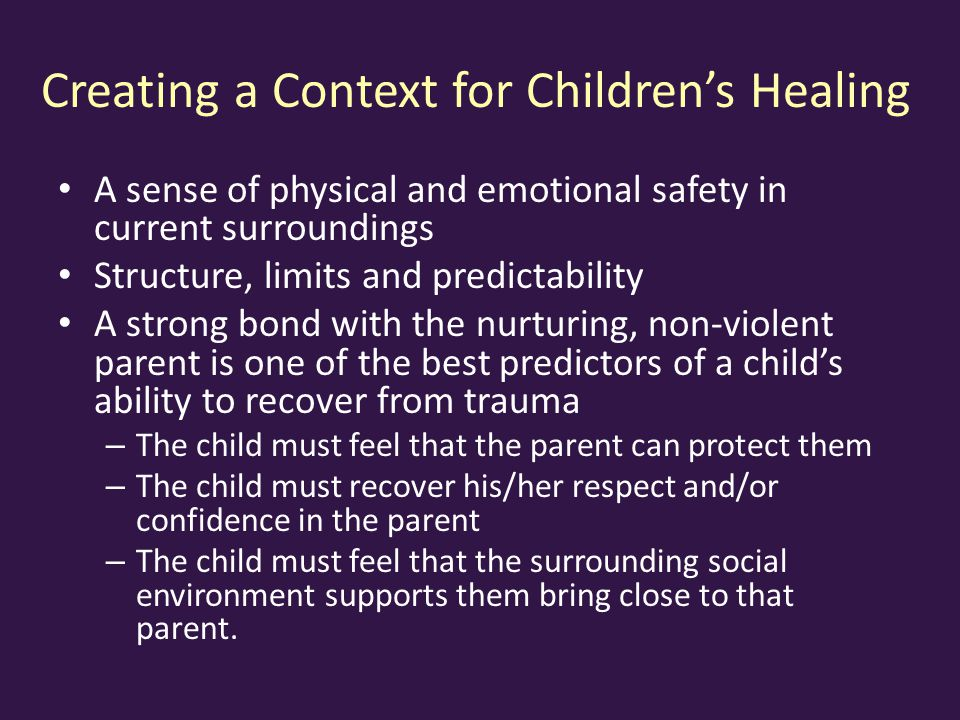 Creating a Context for Children's Healing A sense of physical and emotional safety in current surroundings Structure, limits and predictability A strong bond with the nurturing, non-violent parent is one of the best predictors of a child's ability to recover from trauma – The child must feel that the parent can protect them – The child must recover his/her respect and/or confidence in the parent – The child must feel that the surrounding social environment supports them bring close to that parent.