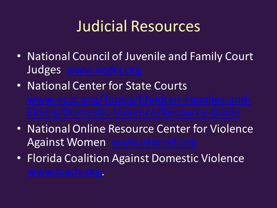 Judicial Resources National Council of Juvenile and Family Court Judges www.ncjfcj.orgwww.ncjfcj.org National Center for State Courts www.ncsc.org/Topics/Children-Families-and- Elders/Domestic-Violence/Resource-Guide www.ncsc.org/Topics/Children-Families-and- Elders/Domestic-Violence/Resource-Guide National Online Resource Center for Violence Against Women www.vawnet.orgwww.vawnet.org Florida Coalition Against Domestic Violence www.fcadv.org.