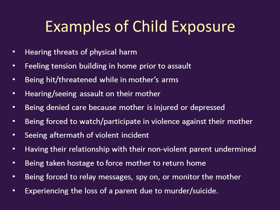 Examples of Child Exposure Hearing threats of physical harm Feeling tension building in home prior to assault Being hit/threatened while in mother's arms Hearing/seeing assault on their mother Being denied care because mother is injured or depressed Being forced to watch/participate in violence against their mother Seeing aftermath of violent incident Having their relationship with their non-violent parent undermined Being taken hostage to force mother to return home Being forced to relay messages, spy on, or monitor the mother Experiencing the loss of a parent due to murder/suicide.