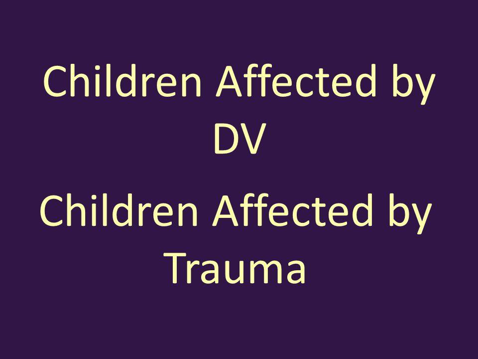 Children Affected by DV Children Affected by Trauma