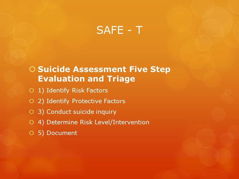 SAFE - T  Suicide Assessment Five Step Evaluation and Triage  1) Identify Risk Factors  2) Identify Protective Factors  3) Conduct suicide inquiry  4) Determine Risk Level/Intervention  5) Document