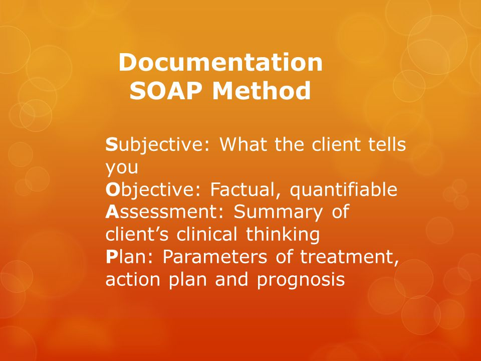 Documentation SOAP Method Subjective: What the client tells you Objective: Factual, quantifiable Assessment: Summary of client's clinical thinking Plan: Parameters of treatment, action plan and prognosis