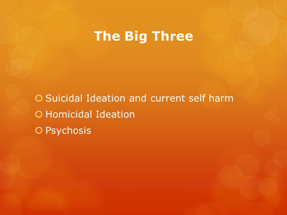 The Big Three  Suicidal Ideation and current self harm  Homicidal Ideation  Psychosis