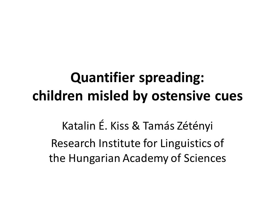 Quantifier spreading: children misled by ostensive cues Katalin É. Kiss & Tamás Zétényi Research Institute for Linguistics of the Hungarian Academy of