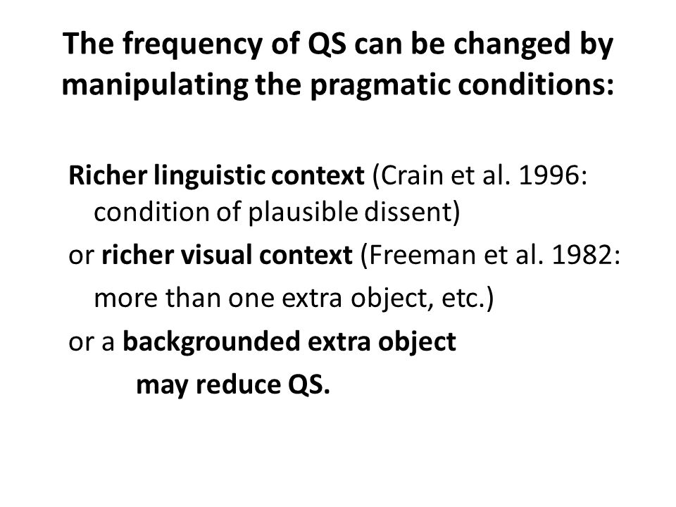 The frequency of QS can be changed by manipulating the pragmatic conditions: Richer linguistic context (Crain et al. 1996: condition of plausible diss