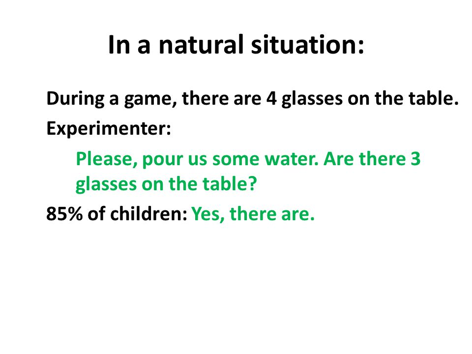 In a natural situation: During a game, there are 4 glasses on the table. Experimenter: Please, pour us some water. Are there 3 glasses on the table? 8