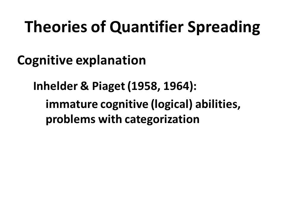 Theories of Quantifier Spreading Cognitive explanation Inhelder & Piaget (1958, 1964): immature cognitive (logical) abilities, problems with categoriz
