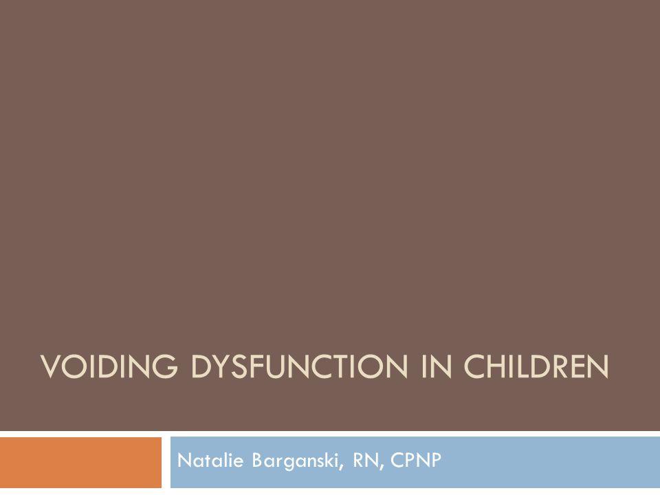 VOIDING DYSFUNCTION IN CHILDREN Natalie Barganski, RN, CPNP