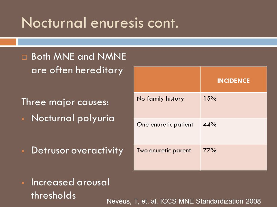Nocturnal enuresis cont.  Both MNE and NMNE are often hereditary Three major causes:  Nocturnal polyuria  Detrusor overactivity  Increased arousal