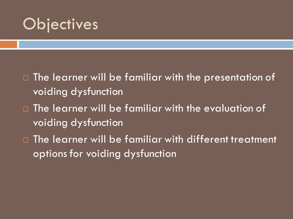 Objectives  The learner will be familiar with the presentation of voiding dysfunction  The learner will be familiar with the evaluation of voiding d