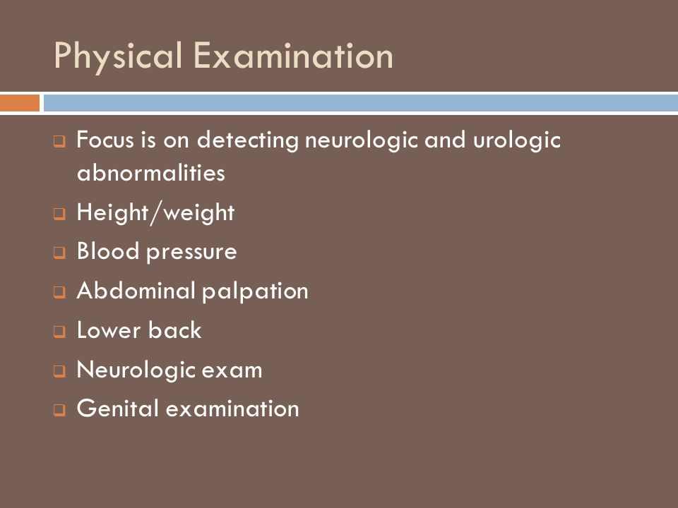 Physical Examination  Focus is on detecting neurologic and urologic abnormalities  Height/weight  Blood pressure  Abdominal palpation  Lower back