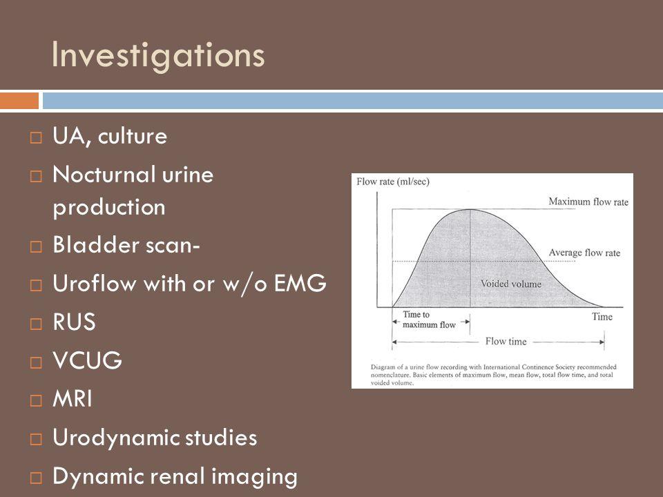 Investigations  UA, culture  Nocturnal urine production  Bladder scan-  Uroflow with or w/o EMG  RUS  VCUG  MRI  Urodynamic studies  Dynamic