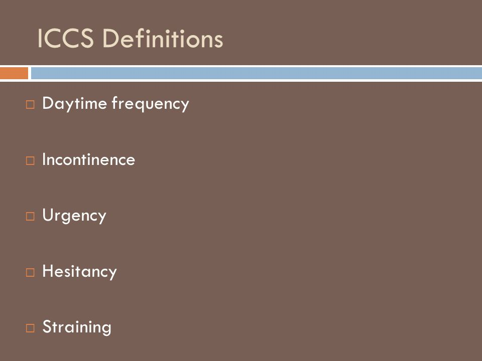 ICCS Definitions  Daytime frequency  Incontinence  Urgency  Hesitancy  Straining