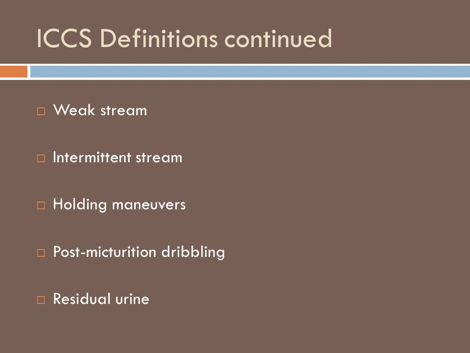 ICCS Definitions continued  Weak stream  Intermittent stream  Holding maneuvers  Post-micturition dribbling  Residual urine