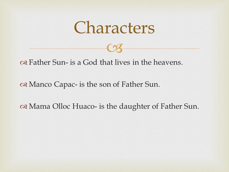   Father Sun- is a God that lives in the heavens.  Manco Capac- is the son of Father Sun.  Mama Olloc Huaco- is the daughter of Father Sun. Charac