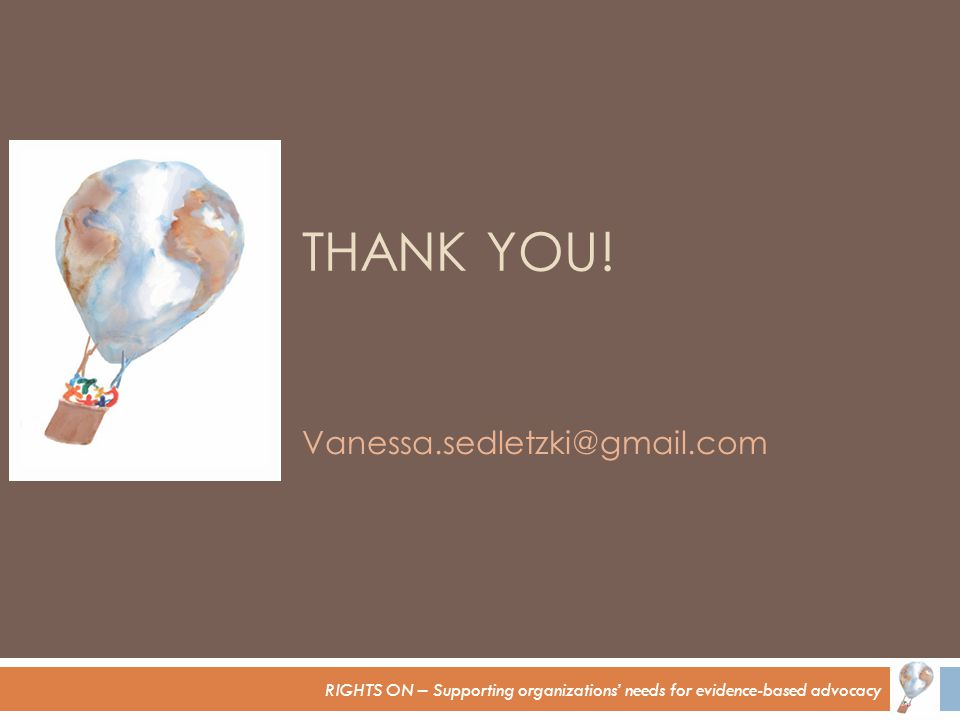 RIGHTS ON – Supporting organizations' needs for evidence-based advocacy THANK YOU! Vanessa.sedletzki@gmail.com