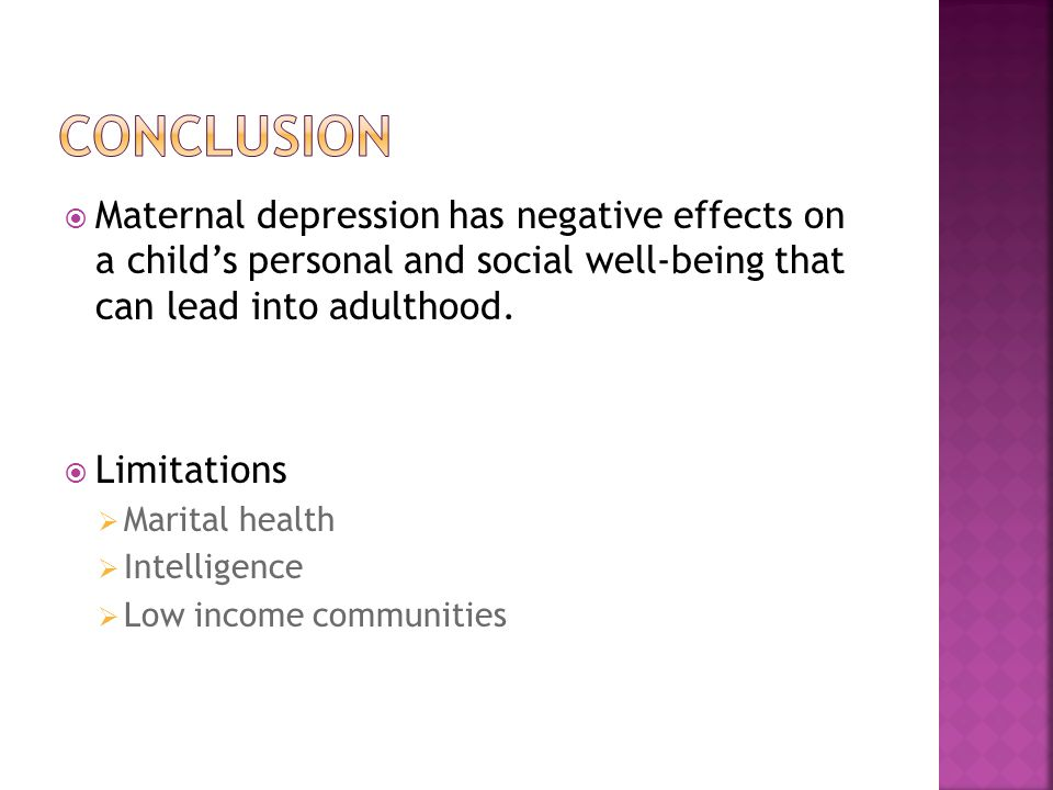  Maternal depression has negative effects on a child's personal and social well-being that can lead into adulthood.
