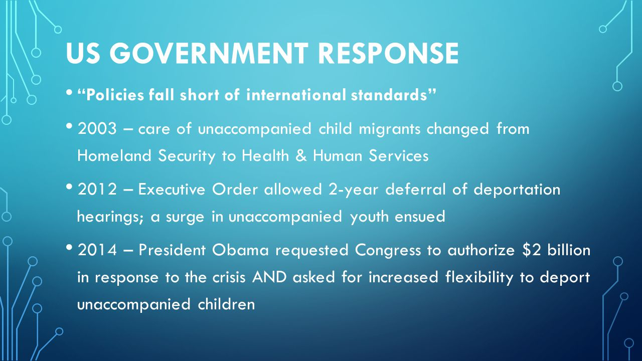 US GOVERNMENT RESPONSE Policies fall short of international standards 2003 – care of unaccompanied child migrants changed from Homeland Security to Health & Human Services 2012 – Executive Order allowed 2-year deferral of deportation hearings; a surge in unaccompanied youth ensued 2014 – President Obama requested Congress to authorize $2 billion in response to the crisis AND asked for increased flexibility to deport unaccompanied children