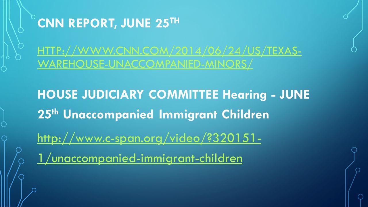 CNN REPORT, JUNE 25 TH HTTP://WWW.CNN.COM/2014/06/24/US/TEXAS- WAREHOUSE-UNACCOMPANIED-MINORS/ HTTP://WWW.CNN.COM/2014/06/24/US/TEXAS- WAREHOUSE-UNACCOMPANIED-MINORS/ HOUSE JUDICIARY COMMITTEE Hearing - JUNE 25 th Unaccompanied Immigrant Children http://www.c-span.org/video/ 320151- 1/unaccompanied-immigrant-children