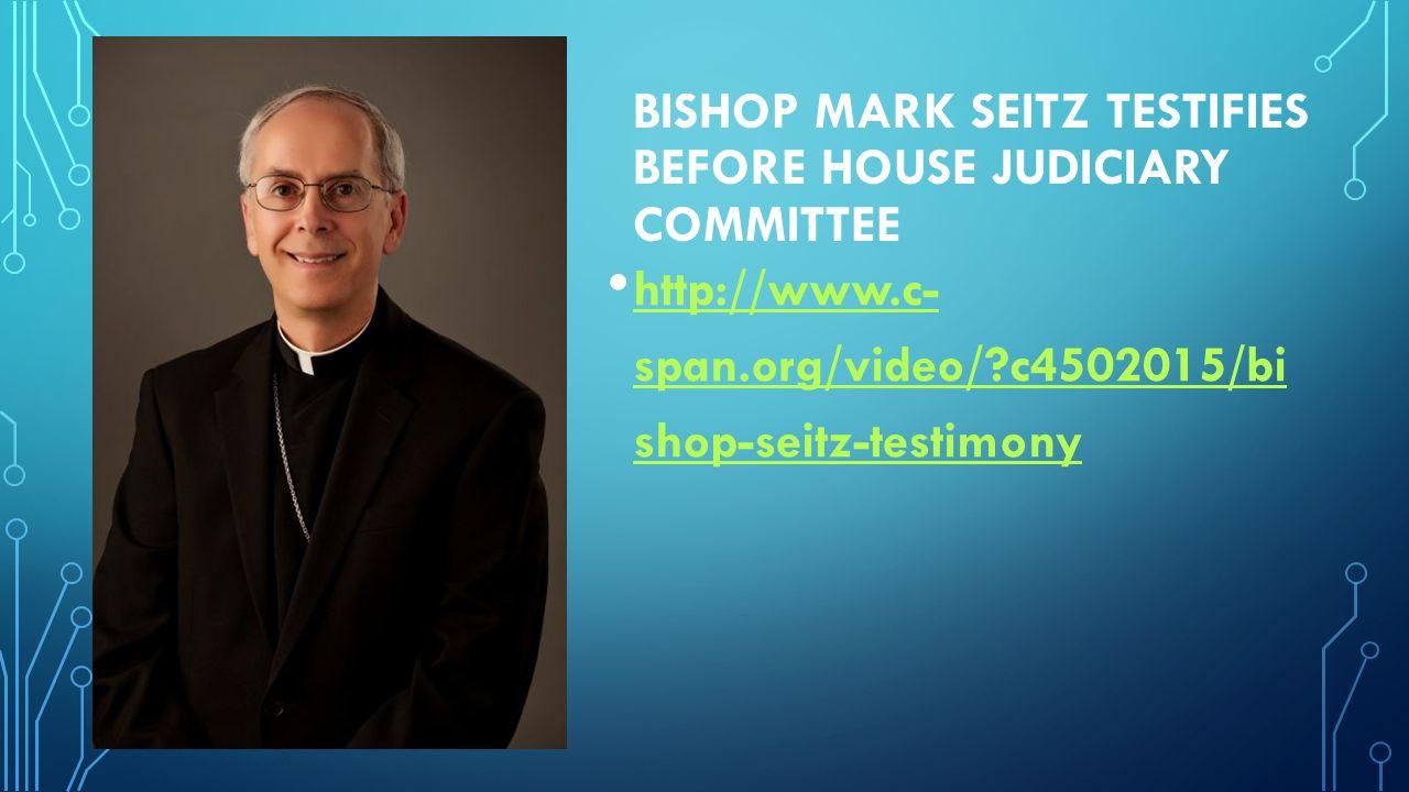 BISHOP MARK SEITZ TESTIFIES BEFORE HOUSE JUDICIARY COMMITTEE http://www.c- span.org/video/ c4502015/bi shop-seitz-testimony http://www.c- span.org/video/ c4502015/bi shop-seitz-testimony