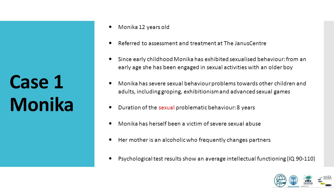 Case 1 Monika  Monika 12 years old  Referred to assessment and treatment at The JanusCentre  Since early childhood Monika has exhibited sexualised