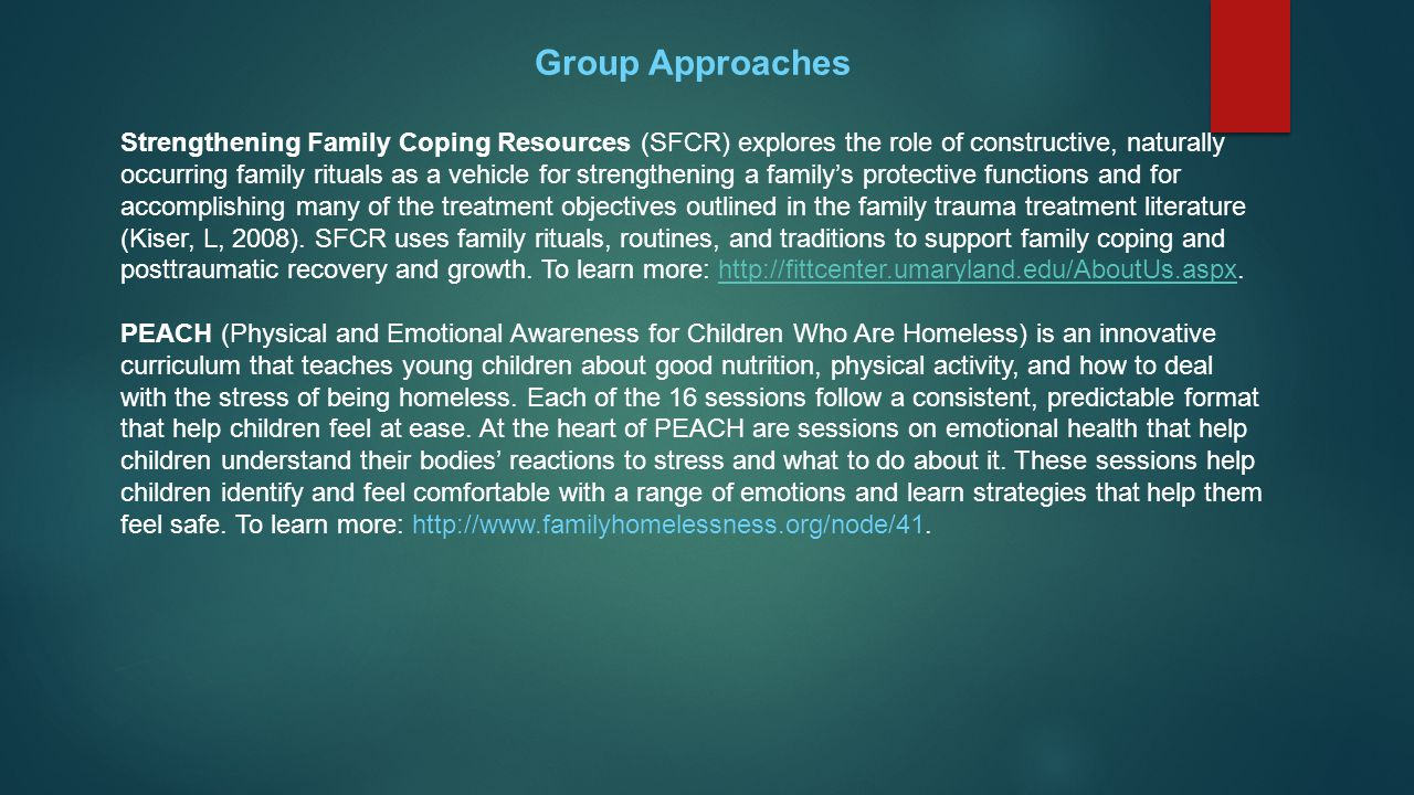 Group Approaches Strengthening Family Coping Resources (SFCR) explores the role of constructive, naturally occurring family rituals as a vehicle for strengthening a family's protective functions and for accomplishing many of the treatment objectives outlined in the family trauma treatment literature (Kiser, L, 2008).