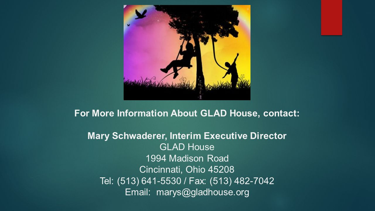 For More Information About GLAD House, contact: Mary Schwaderer, Interim Executive Director GLAD House 1994 Madison Road Cincinnati, Ohio 45208 Tel: (513) 641-5530 / Fax: (513) 482-7042 Email: marys@gladhouse.org
