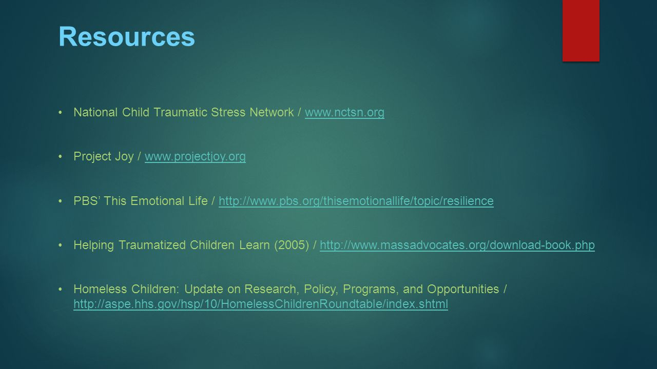 Resources National Child Traumatic Stress Network / www.nctsn.orgwww.nctsn.org Project Joy / www.projectjoy.orgwww.projectjoy.org PBS' This Emotional Life / http://www.pbs.org/thisemotionallife/topic/resiliencehttp://www.pbs.org/thisemotionallife/topic/resilience Helping Traumatized Children Learn (2005) / http://www.massadvocates.org/download-book.phphttp://www.massadvocates.org/download-book.php Homeless Children: Update on Research, Policy, Programs, and Opportunities / http://aspe.hhs.gov/hsp/10/HomelessChildrenRoundtable/index.shtml http://aspe.hhs.gov/hsp/10/HomelessChildrenRoundtable/index.shtml