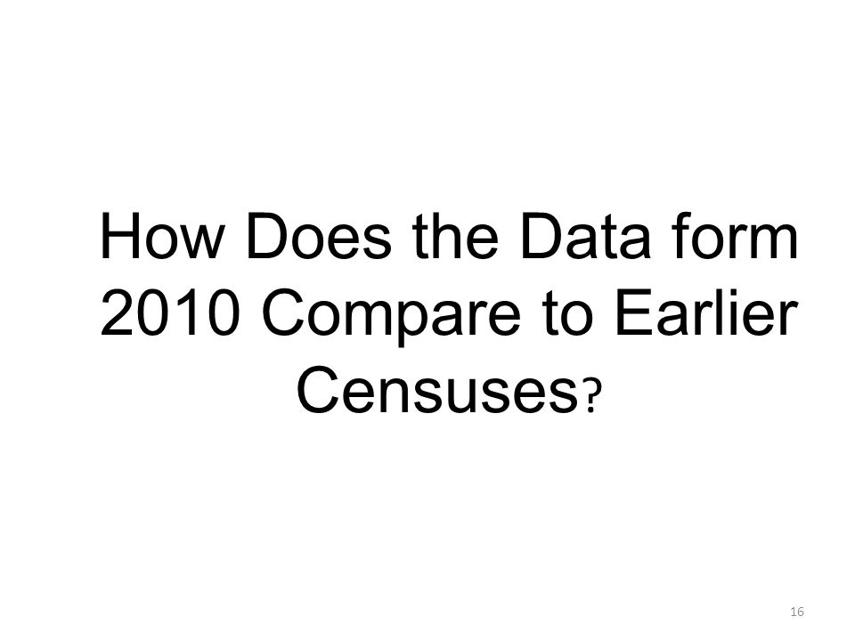 How Does the Data form 2010 Compare to Earlier Censuses ? 16