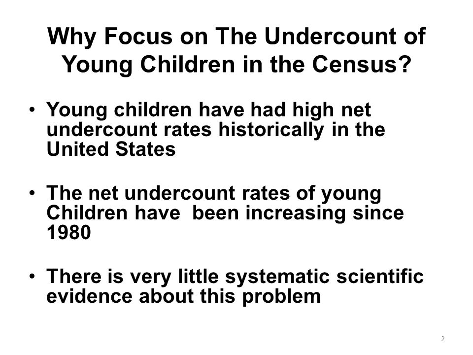 Why Focus on The Undercount of Young Children in the Census? Young children have had high net undercount rates historically in the United States The n
