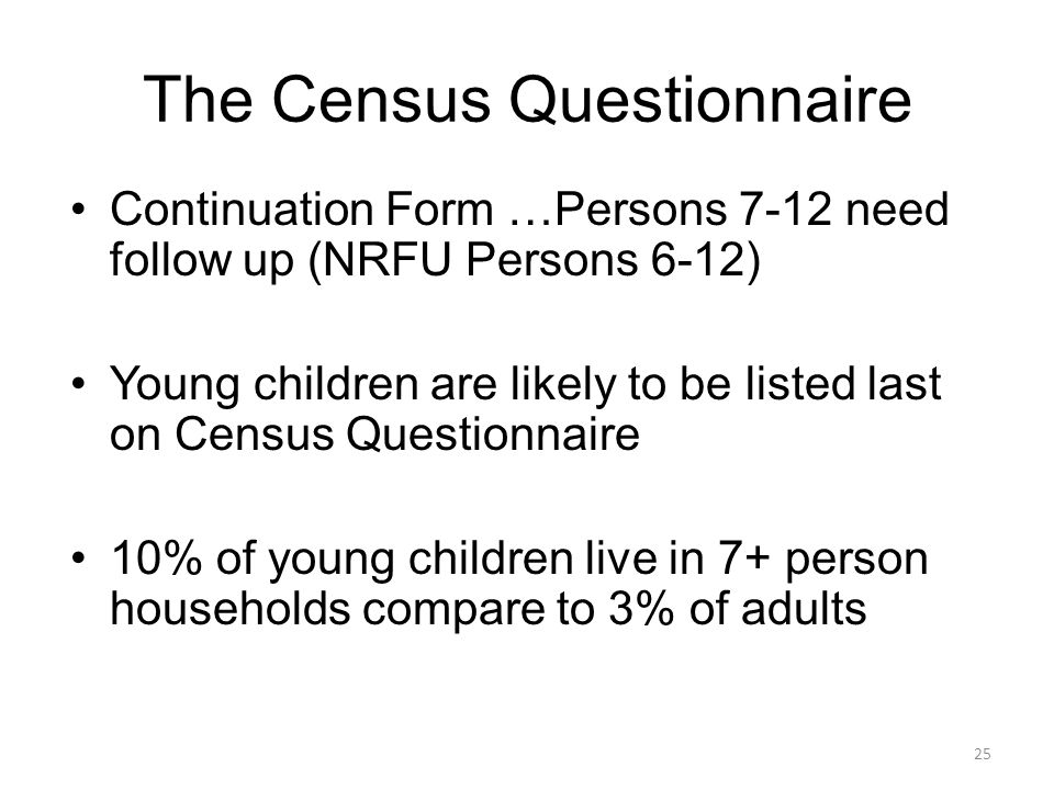 The Census Questionnaire Continuation Form …Persons 7-12 need follow up (NRFU Persons 6-12) Young children are likely to be listed last on Census Ques