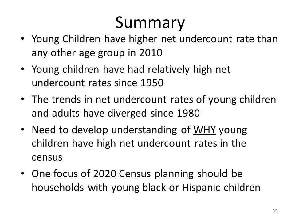 Summary Young Children have higher net undercount rate than any other age group in 2010 Young children have had relatively high net undercount rates s