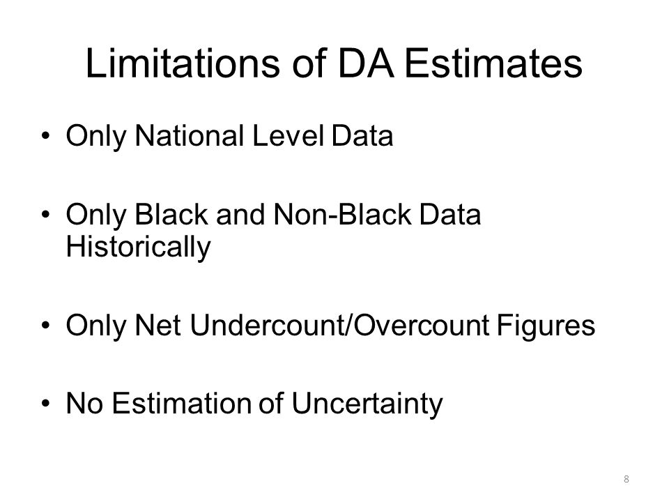 Limitations of DA Estimates Only National Level Data Only Black and Non-Black Data Historically Only Net Undercount/Overcount Figures No Estimation of Uncertainty 8
