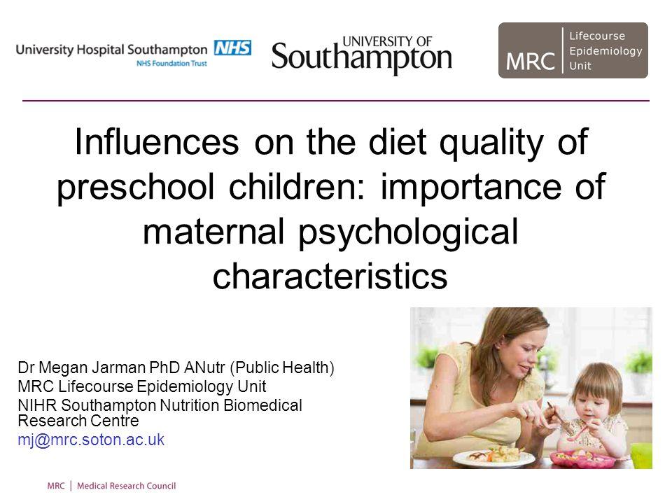 Influences on the diet quality of preschool children: importance of maternal psychological characteristics Dr Megan Jarman PhD ANutr (Public Health) MRC Lifecourse Epidemiology Unit NIHR Southampton Nutrition Biomedical Research Centre mj@mrc.soton.ac.uk