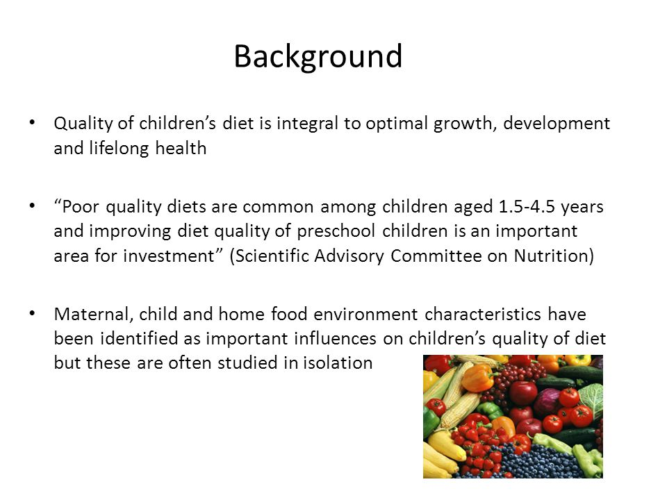 Background Quality of children's diet is integral to optimal growth, development and lifelong health Poor quality diets are common among children aged 1.5-4.5 years and improving diet quality of preschool children is an important area for investment (Scientific Advisory Committee on Nutrition) Maternal, child and home food environment characteristics have been identified as important influences on children's quality of diet but these are often studied in isolation