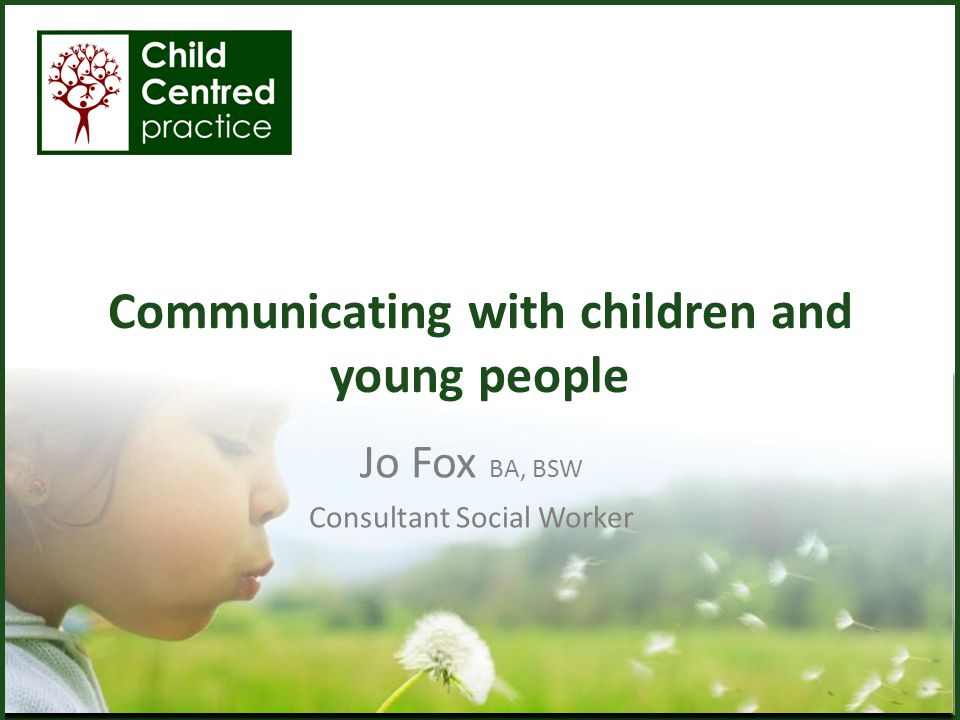Communicating with children and young people Jo Fox BA, BSW Consultant Social Worker