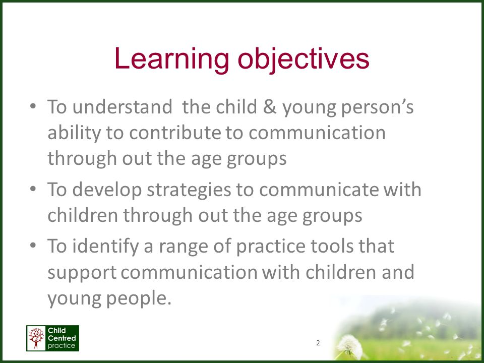 Learning objectives To understand the child & young person's ability to contribute to communication through out the age groups To develop strategies t