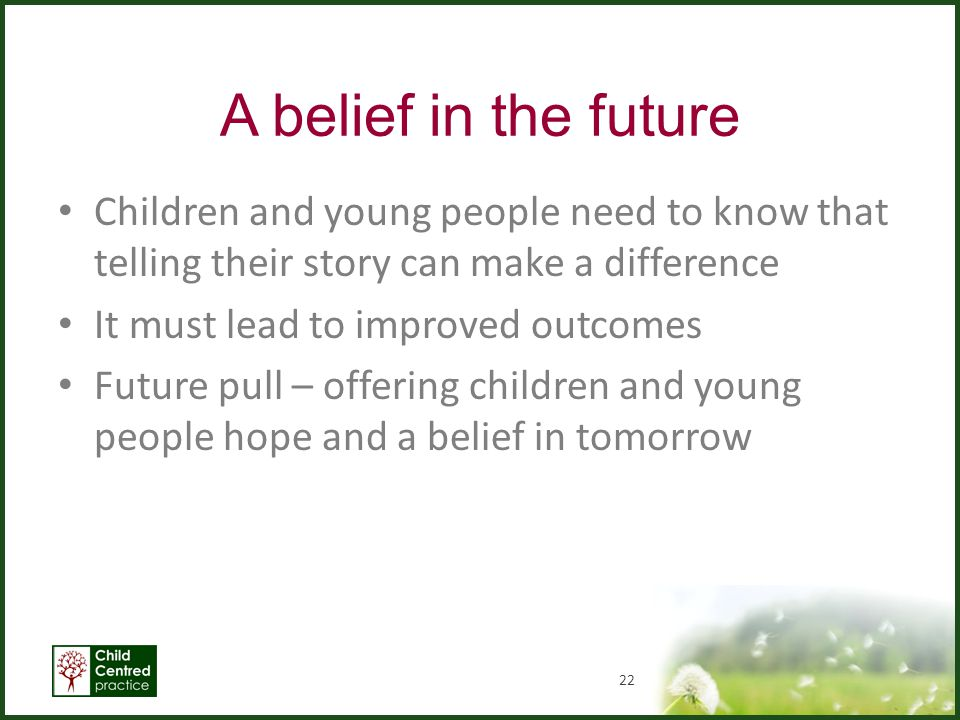 A belief in the future Children and young people need to know that telling their story can make a difference It must lead to improved outcomes Future