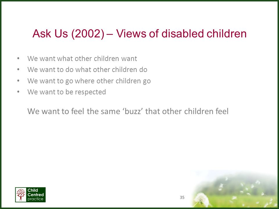 Ask Us (2002) – Views of disabled children We want what other children want We want to do what other children do We want to go where other children go