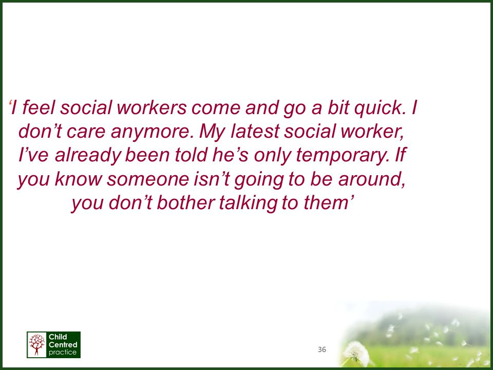 36 'I feel social workers come and go a bit quick. I don't care anymore. My latest social worker, I've already been told he's only temporary. If you k