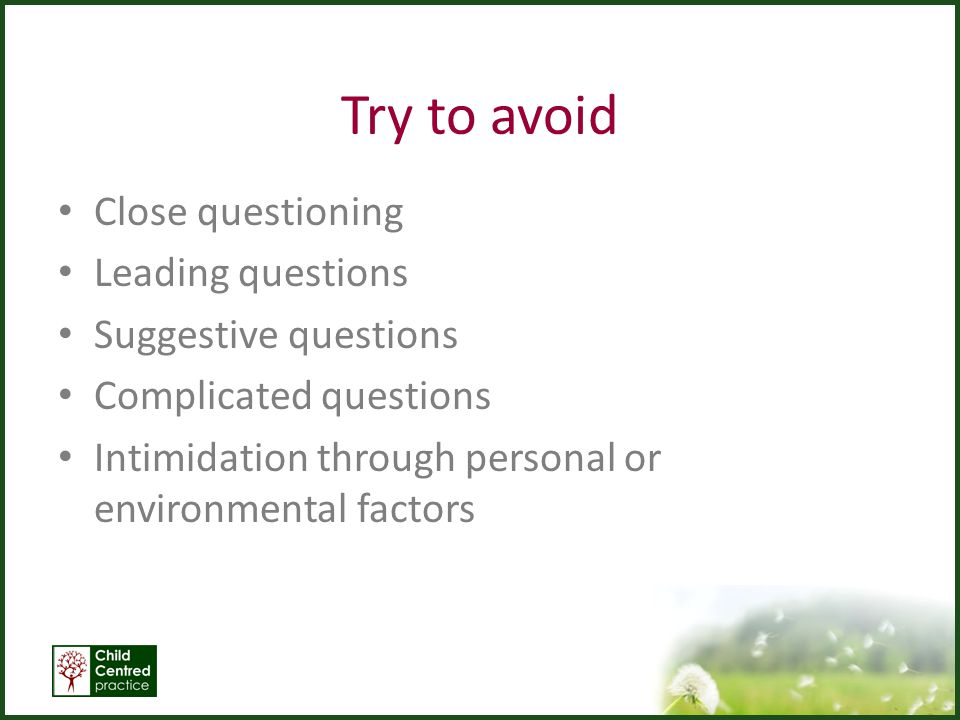Try to avoid Close questioning Leading questions Suggestive questions Complicated questions Intimidation through personal or environmental factors