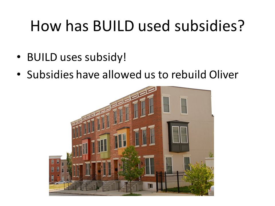 How has BUILD used subsidies BUILD uses subsidy! Subsidies have allowed us to rebuild Oliver