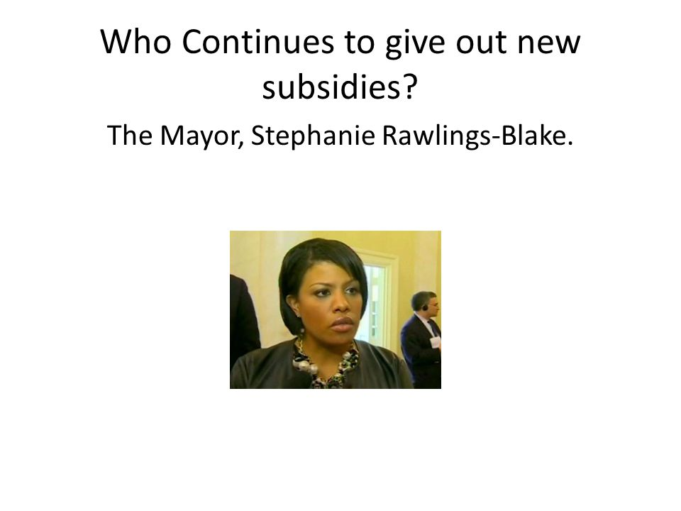 Who Continues to give out new subsidies The Mayor, Stephanie Rawlings-Blake.