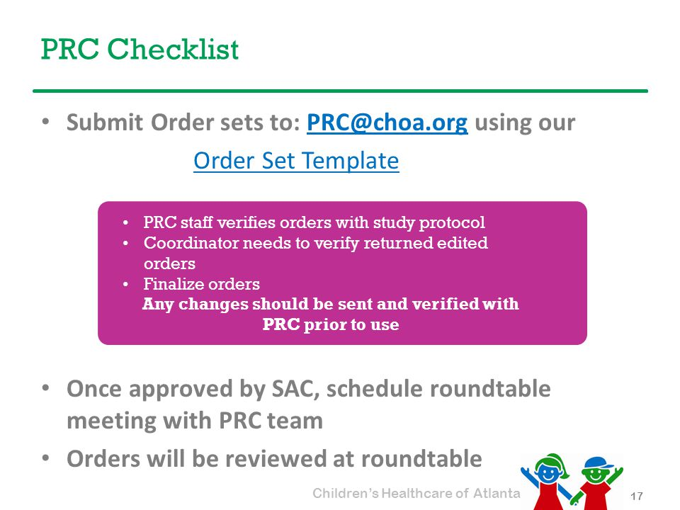 Children's Healthcare of Atlanta PRC Checklist Submit Order sets to: PRC@choa.org using ourPRC@choa.org Order Set Template Once approved by SAC, schedule roundtable meeting with PRC team Orders will be reviewed at roundtable 17 PRC staff verifies orders with study protocol Coordinator needs to verify returned edited orders Finalize orders Any changes should be sent and verified with PRC prior to use