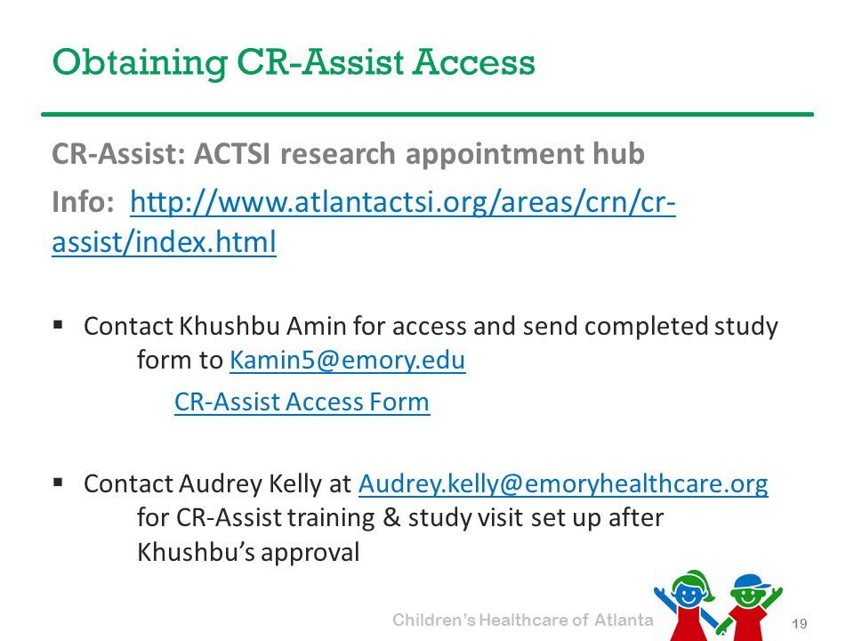 Children's Healthcare of Atlanta Obtaining CR-Assist Access CR-Assist: ACTSI research appointment hub Info: http://www.atlantactsi.org/areas/crn/cr- assist/index.htmlhttp://www.atlantactsi.org/areas/crn/cr- assist/index.html  Contact Khushbu Amin for access and send completed study form to Kamin5@emory.eduKamin5@emory.edu CR-Assist Access Form  Contact Audrey Kelly at Audrey.kelly@emoryhealthcare.org for CR-Assist training & study visit set up after Khushbu's approvalAudrey.kelly@emoryhealthcare.org 19