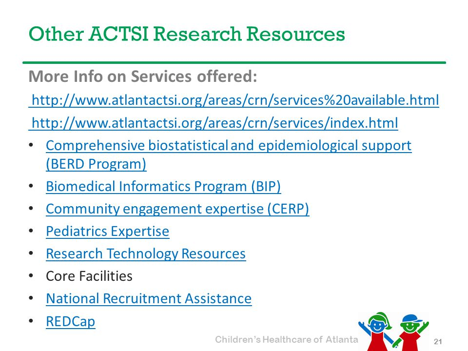 Children's Healthcare of Atlanta Other ACTSI Research Resources 21 More Info on Services offered: http://www.atlantactsi.org/areas/crn/services%20available.html http://www.atlantactsi.org/areas/crn/services/index.html Comprehensive biostatistical and epidemiological support (BERD Program) Comprehensive biostatistical and epidemiological support (BERD Program) Biomedical Informatics Program (BIP) Community engagement expertise (CERP) Pediatrics Expertise Research Technology Resources Core Facilities National Recruitment Assistance REDCap