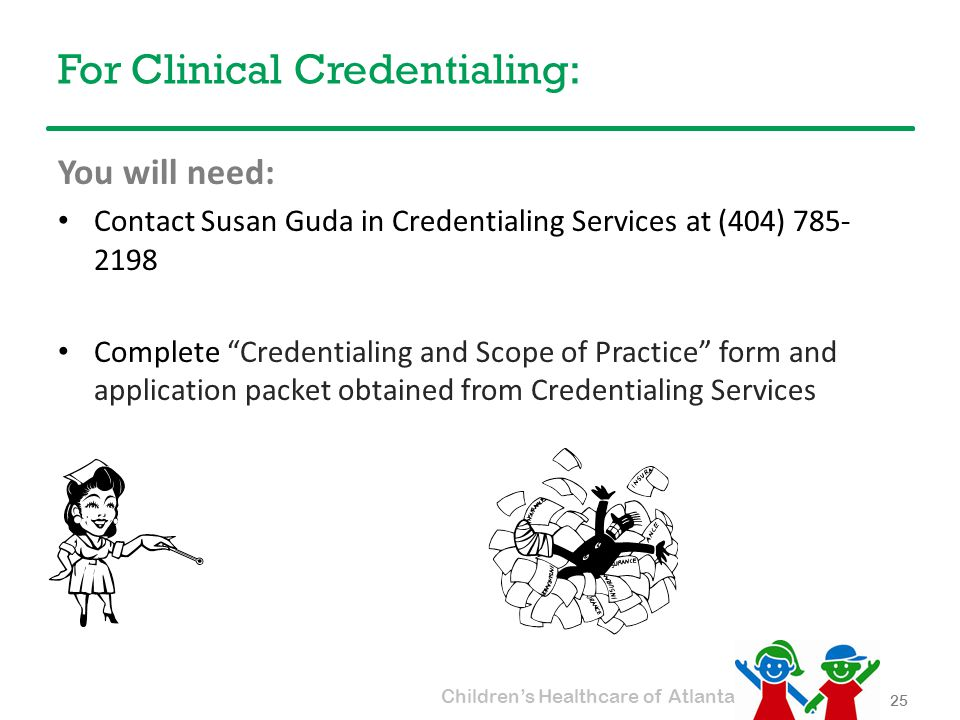 Children's Healthcare of Atlanta For Clinical Credentialing: You will need: Contact Susan Guda in Credentialing Services at (404) 785- 2198 Complete Credentialing and Scope of Practice form and application packet obtained from Credentialing Services 25