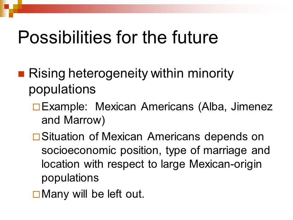 Possibilities for the future Rising heterogeneity within minority populations  Example: Mexican Americans (Alba, Jimenez and Marrow)  Situation of M